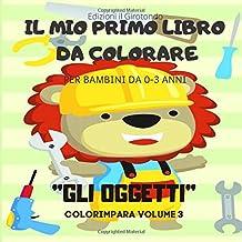 Il mio Primo Libro da Colorare Gli Oggetti: Album da Disegno con Tanti Disegni da Colorare per Bambini da =-3 Anni (Colorimpara) (Italian Edition)