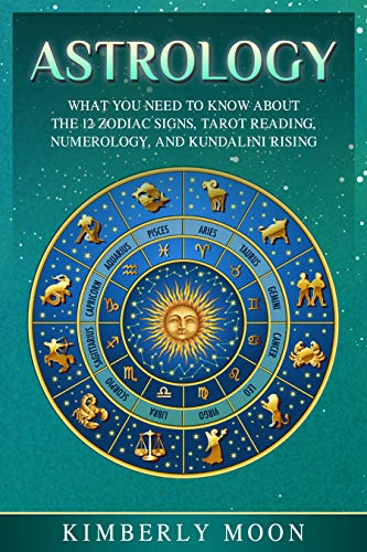 Astrology What You Need To Know About The 12 Zodiac Signs Tarot Reading Numerology And Kundalini Rising Kindle Edition By Moon Kimberly Religion Spirituality Kindle Ebooks Amazon Com
