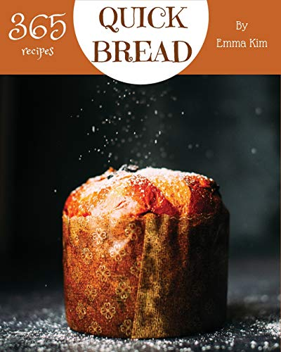 Quick Bread 365: Enjoy 365 Days With Amazing Quick Bread Recipes In Your Own Quick Bread Cookbook! [Cornbread Recipes, Cornbread Cookbook, British Biscuit Cookbook, Southern Biscuit Cookbook] [Book 1]