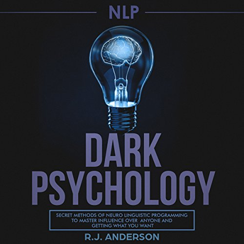 NLP: Dark Psychology - Secret Methods of Neuro Linguistic Programming to Master Influence over Anyone and Getting What You Want cover art