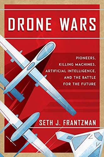 The Drone Wars: Pioneers, Killing Machines, Artificial Intelligence, and the Battle for the Future