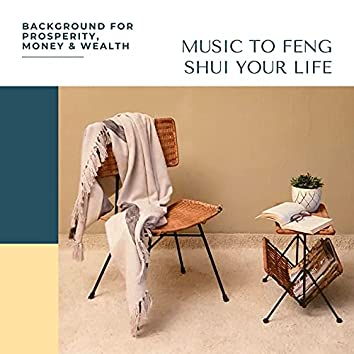 Music to Feng Shui Your Life: Background for Prosperity, Money & Wealth