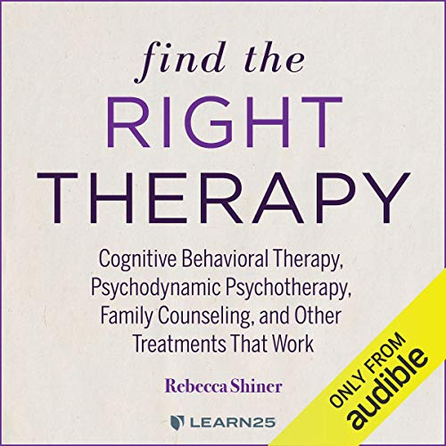 Page de couverture de Find the Right Therapy: Cognitive Behavioral Therapy, Psychodynamic Psychotherapy, Family Counseling, and Other Treatments That Work