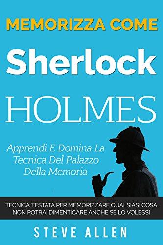 Memorizza come Sherlock Holmes - Apprendi e domina la tecnica del palazzo della memoria: Tecnica testata per memorizzare qualsiasi cosa. Non potrai dimenticare ... e reingegnerizzazione del pensiero)