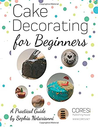 Cake Decorating for Beginners: A Practical Guide; Letter-format Full-color Edition