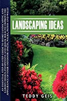Landscaping Ideas: An Essential Step-By-Step Guide to Home Landscaping and Garden Design. Inexpensive and Quick Ideas to Improve the Appearance of Your Outdoor Spaces, Walks, Patios and Walls
