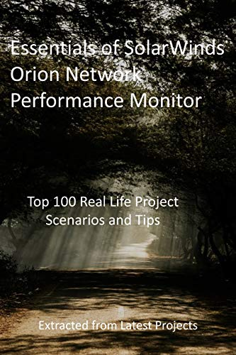 Essentials of SolarWinds Orion Network Performance Monitor : Top 100 Real Life Project Scenarios and Tips - Extracted from Latest Projects (English Edition)