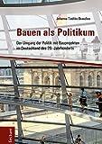 Bauen als Politikum: Der Umgang der Politik mit Bauprojekten im Deutschland des 20. Jahrhunderts