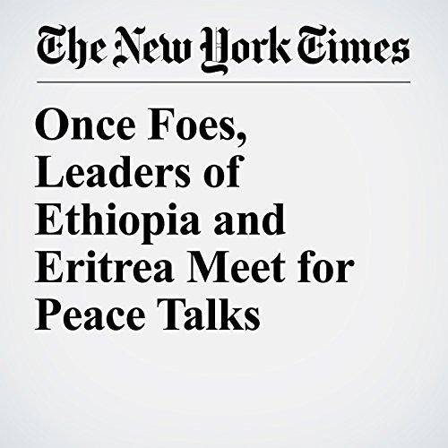 Once Foes, Leaders of Ethiopia and Eritrea Meet for Peace Talks copertina