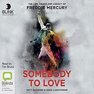 Somebody to Love     The Life, Death and Legacy of Freddie Mercury              Written by:                                                                                                                                 Matt Richards,                                                                                        Mark Langthorne                               Narrated by:                                                                                                                                 Tim Bruce                      Length: 15 hrs and 5 mins     20 ratings     Overall 4.8
