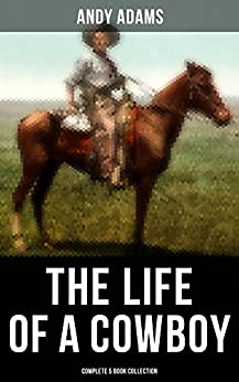 The Life of a Cowboy: Complete 5 Book Collection: True Life Tales of Texas Cowboys and Adventure Novels by [Andy Adams]