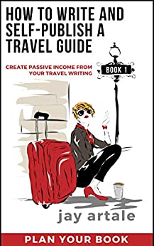 How to Write and Self-Publish a Travel Guide #1 (Plan your Book): Create Passive Income from your Travel Writing by [Jay Artale]
