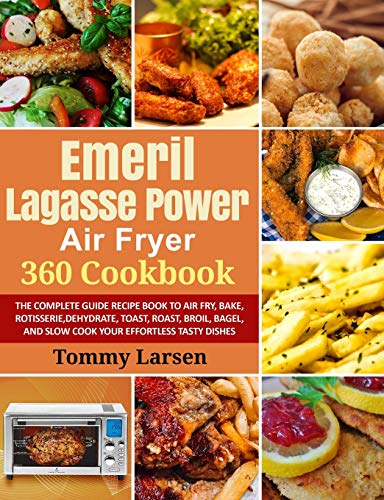 EMERIL LAGASSE POWER AIR FRYER 360 Cookbook: The Complete Guide Recipe Book to Air Fry, Bake, Rotisserie, Dehydrate, Toast, Roast, Broil, Bagel, and Slow Cook Your Effortless Tasty Dishes