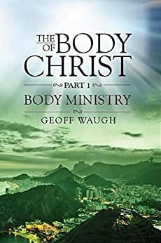 The Body of Christ: Part 1 - Body Ministry by [Geoff Waugh]