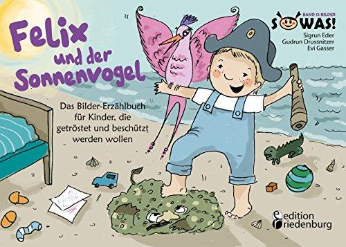 Felix und der Sonnenvogel - Das Bilder-Erzählbuch für Kinder, die getröstet und beschützt werden wollen (SOWAS!)