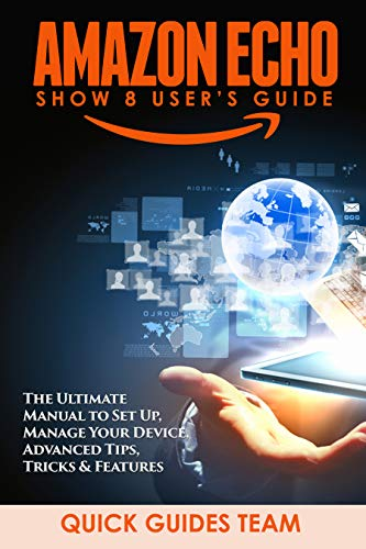 AMAZON ECHO SHOW 8 USER'S GUIDE: The Ultimate Manual To Set Up, Manage Your Device, Advanced Tips, Tricks & Features (English Edition)