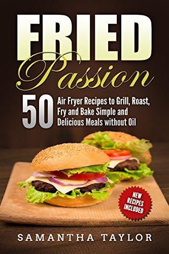 Fried Passion 50 Air Fryer Recipes  to Grill, Roast, Fry and Bake  Simple and Delicious Meals without Oil (English Edition)
