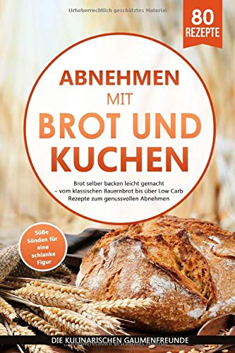 Abnehmen mit Brot und Kuchen: Brot selber backen leicht gemacht - vom klassischen Bauernbrot bis über Low Carb Rezepte zum genussvollen Abnehmen. Süße Sünden für eine schlanke Figur! 80 Rezepte!