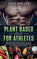 Plant Based Diet for Athletes: Your guide to nutrition and weight loss for beginners and experts bodybuilding, a cookbook with high-protein delicious recipes, meal plan For a Strong Body, life vegan