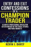 Entry and Exit Confessions of a Champion Trader: 52 Ways A Professional Speculator Gets In And Out Of The Stock, Futures And Forex Markets