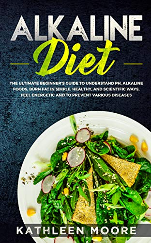 Alkaline Diet: The Ultimate Beginners Guide to Understand pH, Alkaline Foods, Weight Loss in Simple, Healthy and Scientific Ways, Be More Energetic and ... of Degenerative Diseases (English Edition)