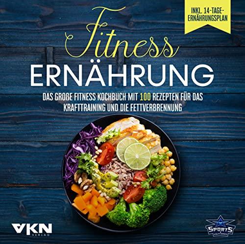 Fitness Ernährung: Das große Fitness Kochbuch mit 100 Rezepten für das Krafttraining und die Fettverbrennung - Mit farbigen, illustrierten Rezepten & 14-Tage-Ernährungsplan