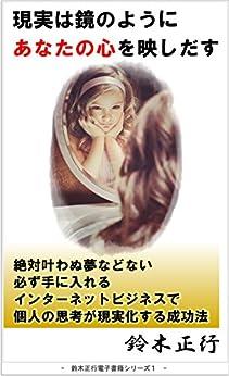 [鈴木正行]の現実は鏡のようにあなたの心を映しだす: 絶対叶わぬ夢などない 必ず手に入れる インターネットビジネスで 個人の思考が現実化する成功法 鈴木正行 Smile Project