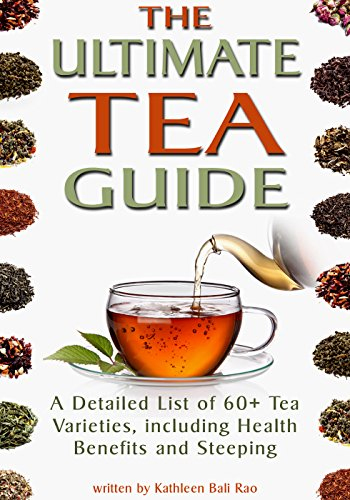 The Ultimate Tea Guide: A Detailed List of 60+ Tea Varieties, including Health Benefits & Steeping Recommendations (Tea Guidebook) by [Kathleen Rao]