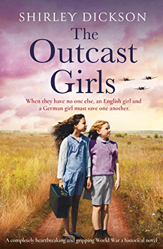 The Outcast Girls: A completely heartbreaking and gripping World War 2 historical novel by [Shirley Dickson]