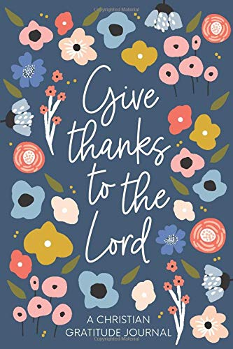 Christian Gratitude Journal for Women: Give Thanks to the Lord: A 52 Week Inspirational Guide to More Prayer and Less Stress