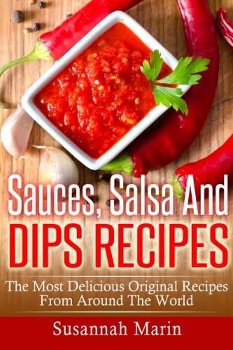 Sauces, Salsa And Dips Recipes: The Most Delicious Original Recipes From Around The World (Recipes For Sauces, Band 1)