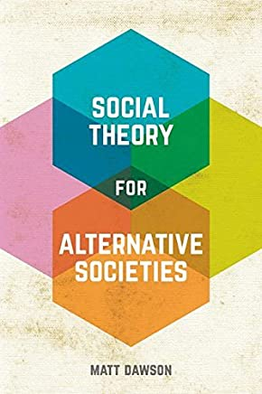 Social Theory for Alternative Societies by Matt Dawson(2016-03-25)