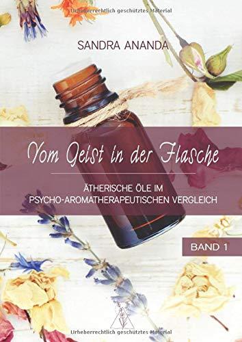Vom Geist in der Flasche - Band 1: Ätherische Öle im psycho-aromatherapeutischen Vergleich
