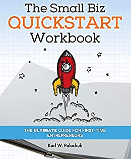 The Small Biz Quickstart Workbook: The Ultimate Guide for First-Time Entrepreneurs by [KARL PALACHUK]
