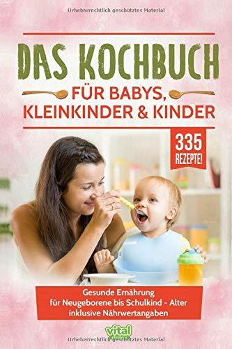 Das Kochbuch für Babys, Kleinkinder & Kinder: Gesunde Ernährung für Neugeborene bis Schulkind - Alter inklusive Nährwertangaben