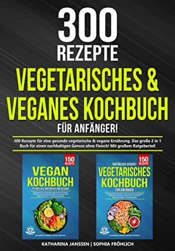 Vegetarisches & Veganes Kochbuch für Anfänger!: 300 Rezepte für eine gesunde vegetarische &...