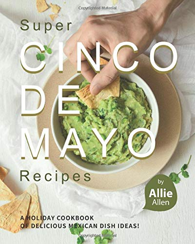 Super Cinco de Mayo Recipes: A Holiday Cookbook of Delicious Mexican Dish Ideas!