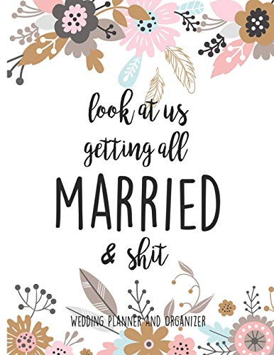 Look At Us Getting All MARRIED & Shit Wedding Planner and Organizer: Planning Notebook With Checklists, Worksheets & Journal Pages To Plan, Budget & Control Your Big Day