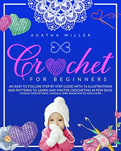 Crochet for Beginners: An Easy to Follow Step by Step Guide with 76 Illustrations and Patterns to Learn and Master Crocheting in few Days. -Tunisian Crochet Basic, Mandala, Baby Beanie and much more-