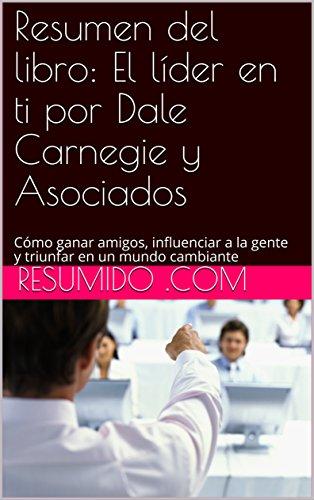 Resumen del libro: El líder en ti por Dale Carnegie y Asociados: Cómo ganar amigos, influenciar a la gente y triunfar en un mundo cambiante (Resumido Liderazgo nº 3)