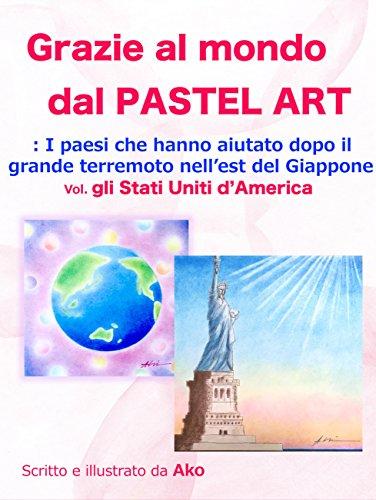 Grazie al mondo dal PASTEL ART: ~ I paesi che hanno aiutato dopo il grande terremoto nell'est del Giappone ~ Vol.1 Gil Stati Uniti d'America (パステルアートで世界にありがとう) (Italian Edition)
