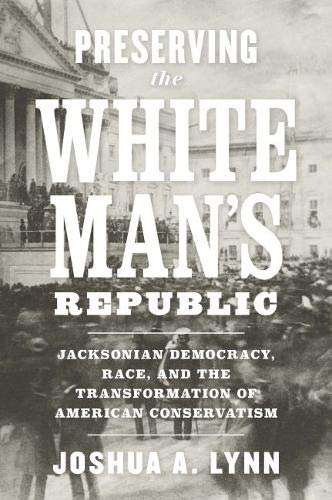 Preserving the White Man's Republic: Jacksonian Democracy, Race, and the Transformation of American Conservatism (A Nation Divided)