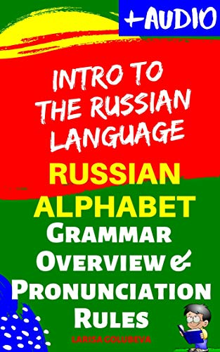 Intro to the Russian Language + Audio: Russian Alphabet, Russian Grammar Overview, Russian Language Pronunciation Rules: (for beginners, and intermediate & advanced level)