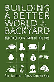 Building a Better World in Your Backyard: Instead of Being Angry at Bad Guys by [Paul Wheaton, Shawn Klassen-Koop]