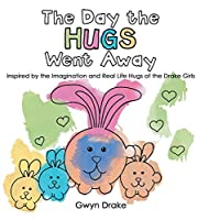 The Day the Hugs Went Away: Inspired by the Imagination and Real Life Hugs of the Drake Girls