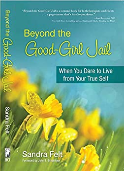 Beyond the Good Girl Jail: When You Dare to Live from Your True Self by [Sandra Felt]
