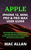 APPLE iPHONE 12, MINI, PRO & PRO MAX USER GUIDE: The Simple Manual to Learning how to Setup and Operate iPhone 12 Series Devices with tips & tricks to ... most out of your device (English Edition)