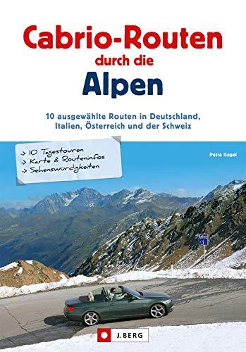 Cabrio-Routen durch die Alpen: Cabrio-Routen durch die Alpen. Die schönsten Touren für das Cabrio in Deutschland, Italien, Österreich und der Schweiz, mit Karten und Übernachtungsvorschlägen