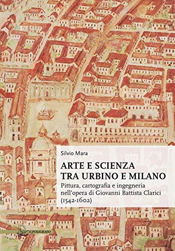 Arte e scienza tra Urbino e Milano. Pittura, cartografia e ingegneria nell'opera di Giovanni Battista Clarici (1542-1602)
