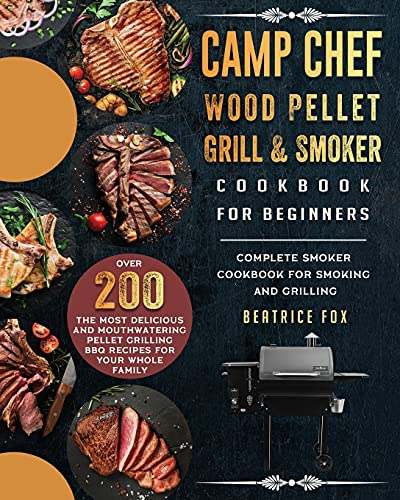 Camp Chef Wood Pellet Grill & Smoker Cookbook For Beginners: Complete Smoker Cookbook for Smoking and Grilling, Over 200 The Most Delicious and ... Grilling BBQ Recipes For Your Whole Family